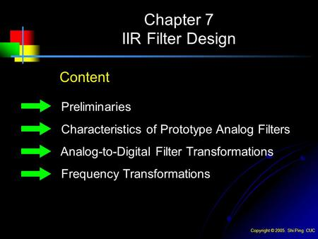 Copyright © 2005. Shi Ping CUC Chapter 7 IIR Filter Design Content Preliminaries Characteristics of Prototype Analog Filters Analog-to-Digital Filter Transformations.