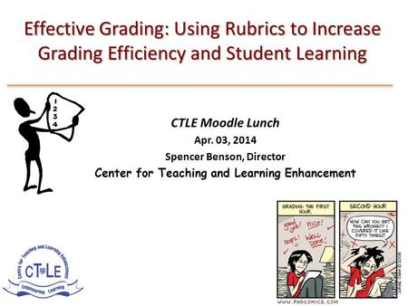 Effective Grading: Using Rubrics to Increase Grading Efficiency and Student Learning CTLE Moodle Lunch Apr. 03, 2014 Spencer Benson, Director Center for.