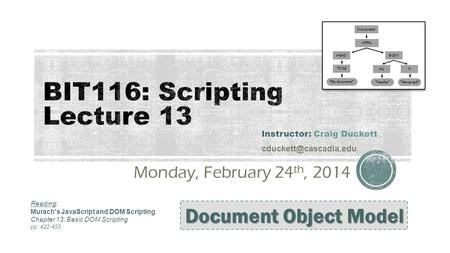 Monday, February 24 th, 2014 Instructor: Craig Duckett Document Object Model Reading: Murach's JavaScript and DOM Scripting Chapter.