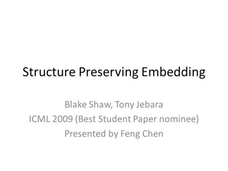 Structure Preserving Embedding Blake Shaw, Tony Jebara ICML 2009 (Best Student Paper nominee) Presented by Feng Chen.