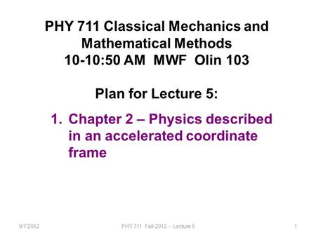 9/7/2012PHY 711 Fall 2012 -- Lecture 51 PHY 711 Classical Mechanics and Mathematical Methods 10-10:50 AM MWF Olin 103 Plan for Lecture 5: 1.Chapter 2 –