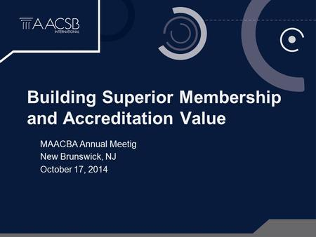Building Superior Membership and Accreditation Value MAACBA Annual Meetig New Brunswick, NJ October 17, 2014.