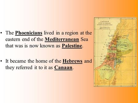 The Phoenicians lived in a region at the eastern end of the Mediterranean Sea that was is now known as Palestine. It became the home of the Hebrews and.