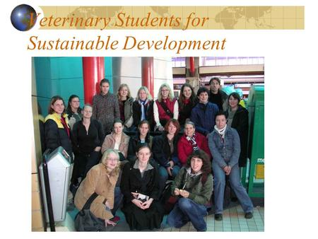 Veterinary Students for Sustainable Development. Who Are We? Network of (veterinary) student groups in France, Belgium, Germany, Netherlands, Switzerland…