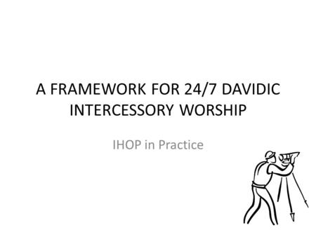 A FRAMEWORK FOR 24/7 DAVIDIC INTERCESSORY WORSHIP IHOP in Practice.