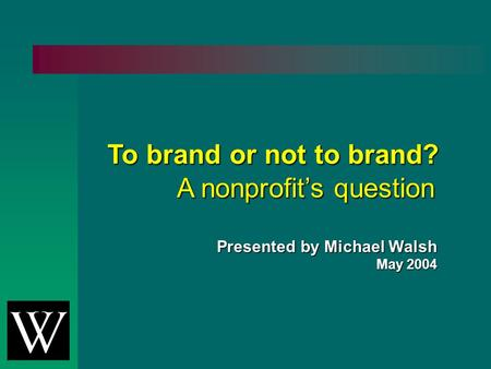 To brand or not to brand? A nonprofit's question Presented by Michael Walsh May 2004.