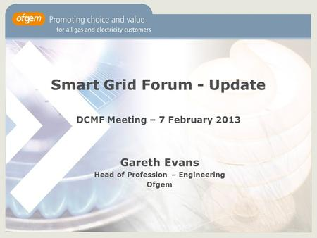 Smart Grid Forum - Update DCMF Meeting – 7 February 2013 Gareth Evans Head of Profession – Engineering Ofgem.