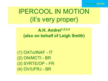 IPERCOOL IN MOTION (it's very proper) A.H. Andrei 1,2,3,4 (also on behalf of Leigh Smith) (1) OATo/INAF - IT (2) ON/MCTI - BR (3) SYRTE/OP - FR (4) OV/UFRJ.