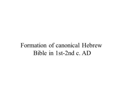 Formation of canonical Hebrew Bible in 1st-2nd c. AD.
