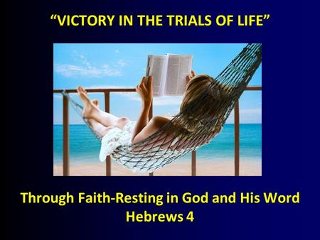 """VICTORY IN THE TRIALS OF LIFE"" Through Faith-Resting in God and His Word Hebrews 4."