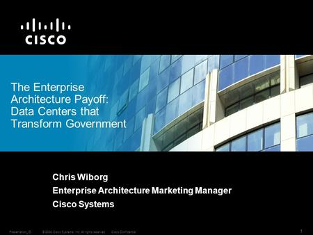 © 2008 Cisco Systems, Inc. All rights reserved.Cisco ConfidentialPresentation_ID 1 Chris Wiborg Enterprise Architecture Marketing Manager Cisco Systems.
