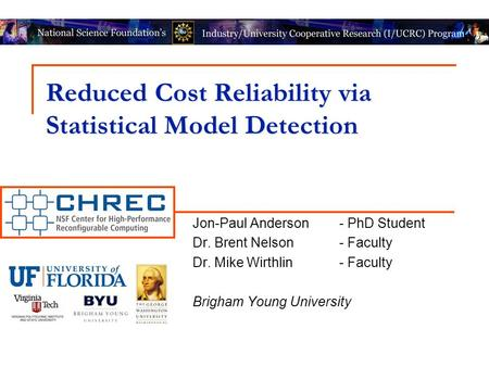 Reduced Cost Reliability via Statistical Model Detection Jon-Paul Anderson- PhD Student Dr. Brent Nelson- Faculty Dr. Mike Wirthlin- Faculty Brigham Young.