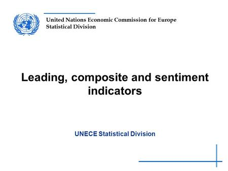 United Nations Economic Commission for Europe Statistical Division Leading, composite and sentiment indicators UNECE Statistical Division.