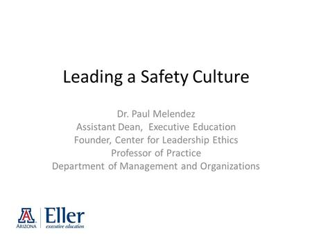 Leading a Safety Culture Dr. Paul Melendez Assistant Dean, Executive Education Founder, Center for Leadership Ethics Professor of Practice Department of.