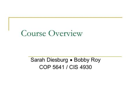 Course Overview Sarah Diesburg  Bobby Roy COP 5641 / CIS 4930.