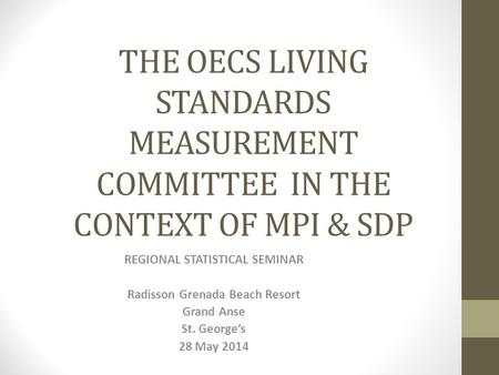 THE OECS LIVING STANDARDS MEASUREMENT COMMITTEE IN THE CONTEXT OF MPI & SDP REGIONAL STATISTICAL SEMINAR Radisson Grenada Beach Resort Grand Anse St. George's.