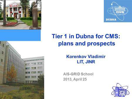 Tier 1 in Dubna for CMS: plans and prospects Korenkov Vladimir LIT, JINR AIS-GRID School 2013, April 25.