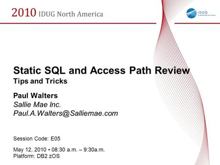 Static SQL and Access Path Review Tips and Tricks Paul Walters Sallie Mae Inc. Session Code: E05 May 12, 2010 08:30 a.m. –