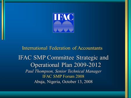 International Federation of Accountants IFAC SMP Committee Strategic and Operational Plan 2009-2012 Paul Thompson, Senior Technical Manager IFAC SMP Forum.