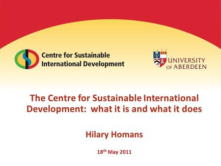 The Centre for Sustainable International Development: what it is and what it does Hilary Homans 18 th May 2011.