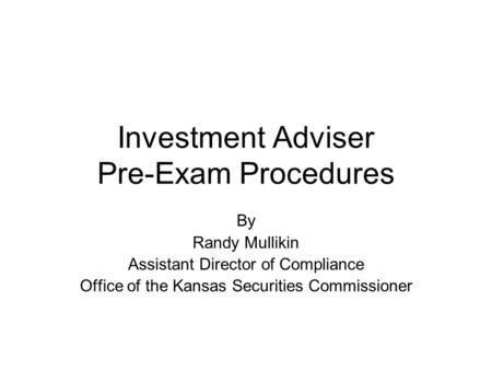 Investment Adviser Pre-Exam Procedures By Randy Mullikin Assistant Director of Compliance Office of the Kansas Securities Commissioner.