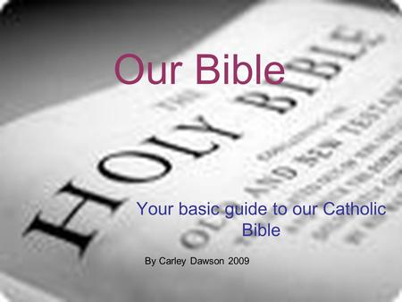 Your basic guide to our Catholic Bible Our Bible By Carley Dawson 2009.