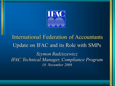International Federation of Accountants Update on IFAC and its Role with SMPs Szymon Radziszewicz IFAC Technical Manager, Compliance Program 18 November.