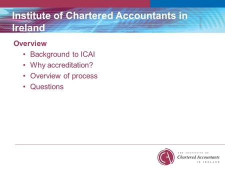 Institute of Chartered Accountants in Ireland Overview Background to ICAI Why accreditation? Overview of process Questions.