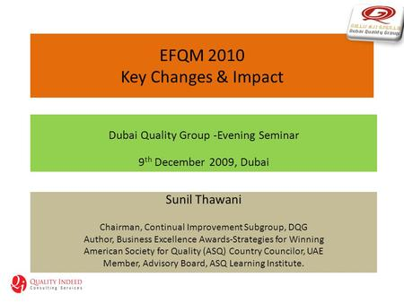 EFQM 2010 Key Changes & Impact Sunil Thawani Chairman, Continual Improvement Subgroup, DQG Author, Business Excellence Awards-Strategies for Winning American.