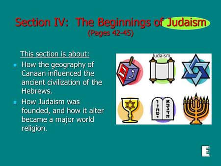 Section IV: The Beginnings of Judaism (Pages 42-45) This section is about: This section is about: How the geography of Canaan influenced the ancient civilization.