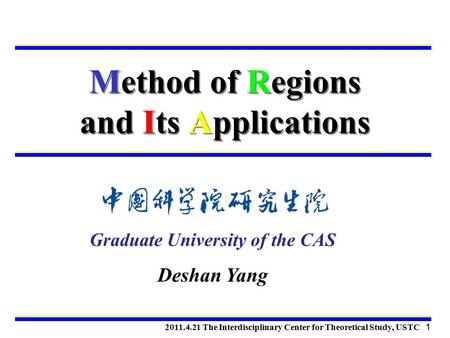Method of Regions and Its Applications 2011.4.21 The Interdisciplinary Center for Theoretical Study, USTC 1 Graduate University of the CAS Deshan Yang.