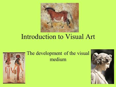Introduction to Visual Art The development of the visual medium.