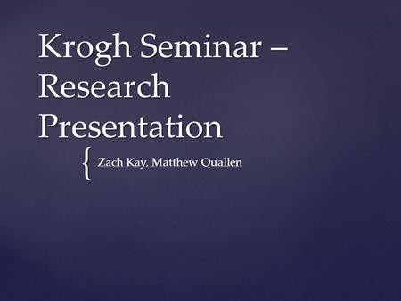 { Krogh Seminar – Research Presentation Zach Kay, Matthew Quallen.