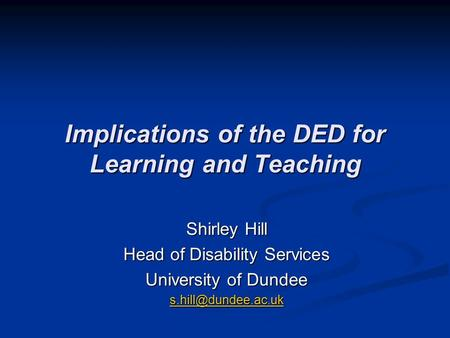 Implications of the DED for Learning and Teaching Shirley Hill Head of Disability Services University of Dundee