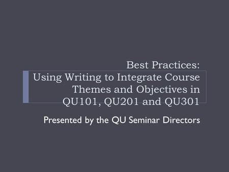 Best Practices: Using Writing to Integrate Course Themes and Objectives in QU101, QU201 and QU301 Presented by the QU Seminar Directors.