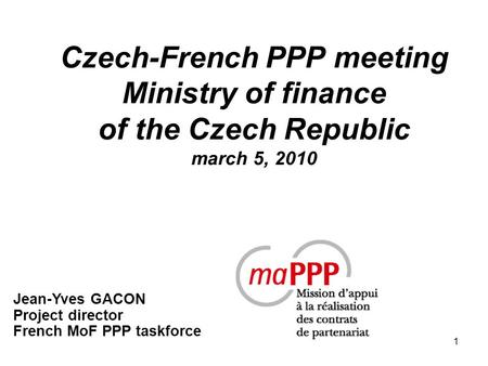 1 Czech-French PPP meeting Ministry of finance of the Czech Republic march 5, 2010 Jean-Yves GACON Project director French MoF PPP taskforce.