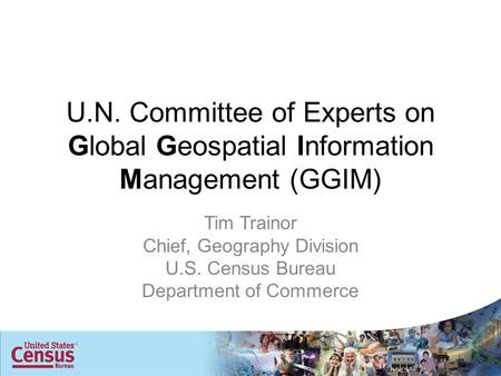 U.N. Committee of Experts on Global Geospatial Information Management (GGIM) Tim Trainor Chief, Geography Division U.S. Census Bureau Department of Commerce.
