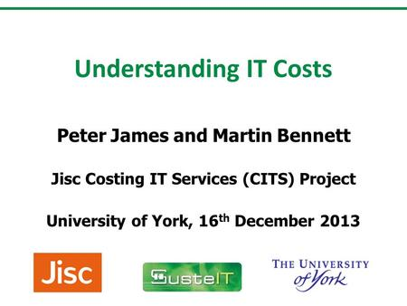 Understanding IT Costs Peter James and Martin Bennett Jisc Costing IT Services (CITS) Project University of York, 16 th December 2013.