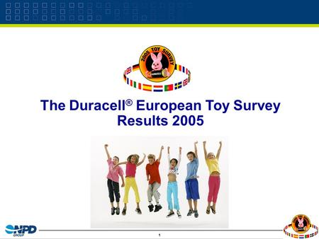 1 The Duracell ® European Toy Survey Results 2005.
