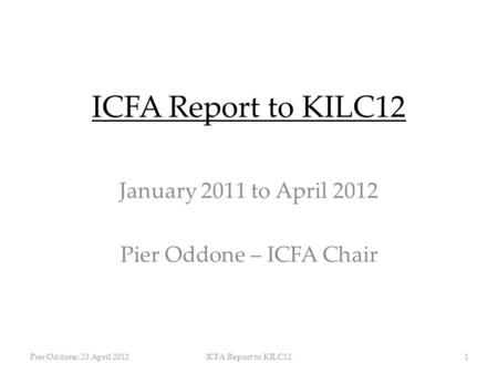 ICFA Report to KILC12 January 2011 to April 2012 Pier Oddone – ICFA Chair Pier Oddone; 23 April 2012ICFA Report to KILC121.