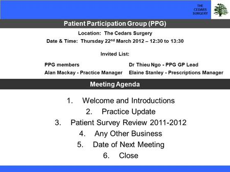THE CEDARS SURGERY Patient Participation Group (PPG) 1. Welcome and Introductions 2. Practice Update 3. Patient Survey Review 2011-2012 4. Any Other Business.