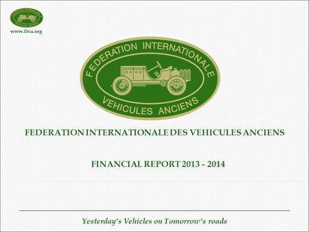 Www.fiva.org Yesterday's Vehicles on Tomorrow's roads FEDERATION INTERNATIONALE DES VEHICULES ANCIENS FINANCIAL REPORT 2013 – 2014.