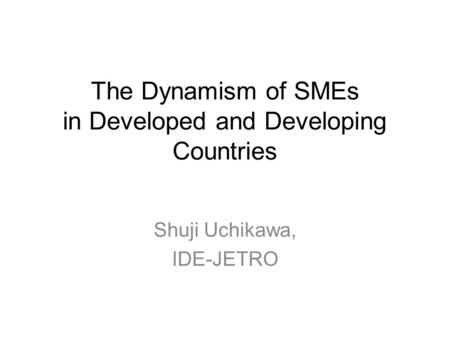 The Dynamism of SMEs in Developed and Developing Countries Shuji Uchikawa, IDE-JETRO.