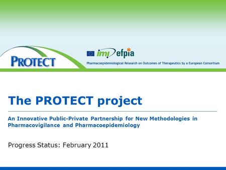 The PROTECT project Progress Status: February 2011 An Innovative Public-Private Partnership for New Methodologies in Pharmacovigilance and Pharmacoepidemiology.