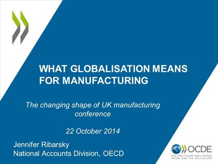 WHAT GLOBALISATION MEANS FOR MANUFACTURING Jennifer Ribarsky National Accounts Division, OECD The changing shape of UK manufacturing conference 22 October.