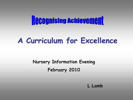 A Curriculum for Excellence Nursery Information Evening February 2010 L Lamb.