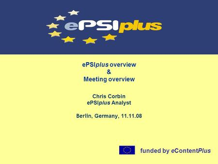 EPSIplus overview & Meeting overview Chris Corbin ePSIplus Analyst Berlin, Germany, 11.11.08 funded by eContentPlus.