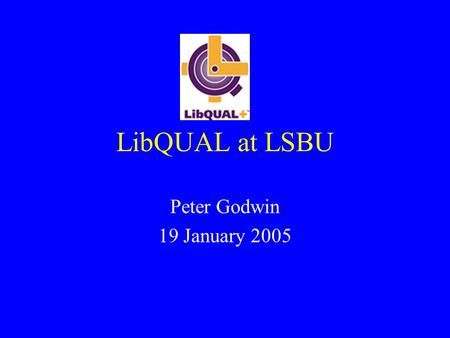LibQUAL at LSBU Peter Godwin 19 January 2005. LibQUAL at LSBU When did we use it? How did it work at LSBU? When did we get the results? What did we learn.