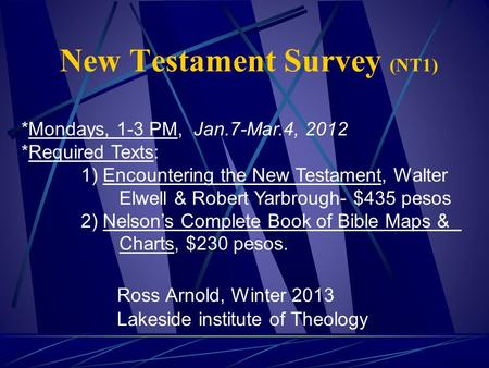 New Testament Survey (NT1) Ross Arnold, Winter 2013 Lakeside institute of Theology *Mondays, 1-3 PM, Jan.7-Mar.4, 2012 *Required Texts: 1) Encountering.