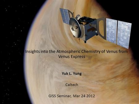 New Insights into the Atmospheric Chemistry of Venus from Venus Express Yuk L. Yung Caltech GISS Seminar, Mar 24 2012.
